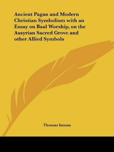 Ancient Pagan and Modern Christian Symbolism with an Essay on Baal Worship, on