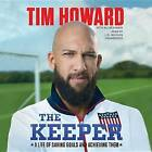 The Keeper: A Life of Saving Goals and Achieving Them by Tim Howard (CD-Audio, 2014)