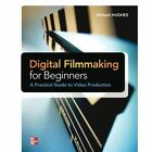 Digital Filmmaking for Beginners: A Practical Guide to Video Production by Michael K. Hughes (Paperback, 2012)