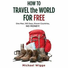 How to Travel the World for Free: One Man, 150 Days, Eleven Countries,-ExLibrary