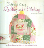 Cute & Easy Quilting & Stitching- 35 Gorgeous Projects - Pb Charlotte Liddle