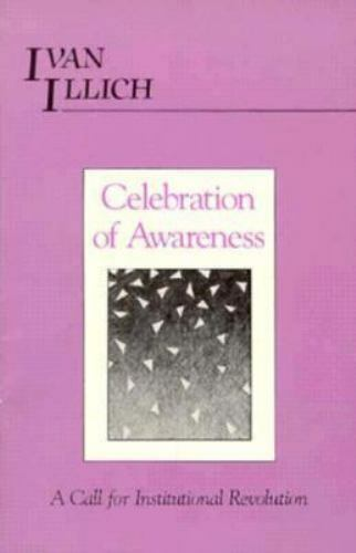 Celebration of Awareness : A Call for Institutional Revolution by Ivan Illich