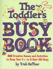 The Toddler's Busy Book: 365 Creative Games and Activities to Keep Your One and a Half to Three Year-old Busy by Trish Kuffner (Paperback, 1999)