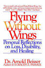 Flying without Wings: Personal Reflections on Loss, Disability and Healing by Arnold R Beisser (Paperback, 1990)