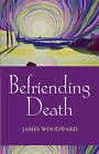 Befriending Death, Facing Loss by James Woodward (Paperback, 2005)