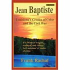 Jean Baptiste Louisiana's Creoles of Color and The Civil War 9780595387939