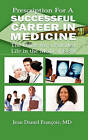 Prescription for a Successful Career in Medicine: The Guide for a Fulfilled Life in the Medical Field by Jean Daniel Francois M D, Dr Jean Daniel Francois (Paperback / softback, 2010)