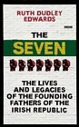 The Seven: The Lives and Legacies of the Founding Fathers of the Irish Republic by Ruth Dudley Edwards (Hardback, 2016)
