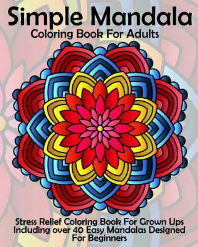 Simple Mandala Coloring Book For Adults : Stress Relief Coloring Book For Grown  Ups Including Over 40 Easy Mandalas Designed For Beginners By Coloring  Books Coloring Books Now (2016, Trade Paperback) For