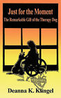 Just for the Moment: The Remarkable Gift of the Therapy Dog by Deanna K Klingel (Paperback / softback, 2010)