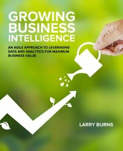 Growing Business Intelligence An Agile Approach to Leveraging D... 9781634621472