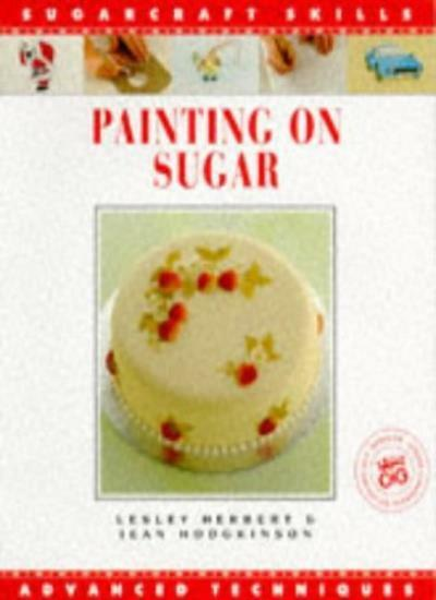 Painting on Sugar (Sugarcraft Skills: Advanced Techniques) By Lesley Herbert, J