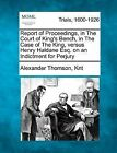 Report of Proceedings, in the Court of King's Bench, in the Case of the King, Versus Henry Haldane Esq. on an Indictment for Perjury by Alexander Thomson Knt (Paperback / softback, 2012)