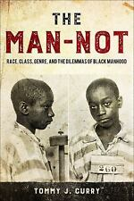 The Man-Not: Race, Class, Genre, and the Dilemmas of Black Manhood: By Curry,...