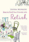 How to Feed Your Friends with Relish by Ms. Joanna Weinberg (Paperback, 2009)
