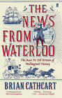 The News from Waterloo: The Race to Tell Britain of Wellington's Victory by Brian Cathcart (Paperback, 2016)