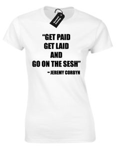 Get Paid To Design T Shirts | Get Paid Get Laid Sesh Ladies T Shirt Funny Corbyn Quote Printed