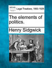 The Elements of Politics. by Henry Sidgwick (Paperback / softback, 2010)
