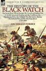 The History of the Black Watch: The Seven Years War in Europe, the French and Indian War, Colonial American Frontier and the Caribbean, the Napoleonic Wars, the Crimean War, the Indian Mutiny, the Ashanti War and the Nile Expedition by Archibald Forbes (Paperback / softback, 2010)