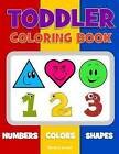 Toddler Coloring Book. Numbers Colors Shapes: Baby Activity Book for Kids Age 1-3, Boys or Girls, for Their Fun Early Learning of First Easy Words about Shapes & Numbers, Counting While Coloring! by Olivia O Arnett (Paperback / softback, 2016)