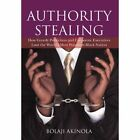 Authority Stealing: How Greedy Politicians and Corporate Executives Loot the World's Most Populous Black Nation by Bolaji Akinola (Hardback, 2012)