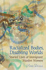 Racialized Bodies, Disabling Worlds: Storied Lives of Immigrant Muslim Women by Parin Dossa (Hardback, 2009)
