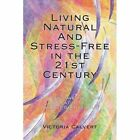 Living Natural and Stress- in The 21st Century 9781425934507 Calvert Book