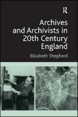 Archives and Archivists in 20th Century England by Elizabeth J Shepherd