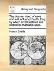 The Decree, Deed of Uses and Will, of Henry Smith, Esq; By Which Divers Estates Are Settled to Charitable Uses. by Henry Smith (Paperback / softback, 2010)