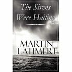 The Sirens Were Hailing by Martin Latimeri 9781448952779