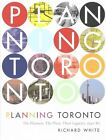 Planning Toronto: The Planners, the Plans, Their Legacies, 1940-80 by Richard White (Hardback, 2016)
