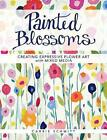 Painted Blossoms: Creating Expressive Flower Art with Mixed Media by Carrie Schmitt (Paperback, 2015)