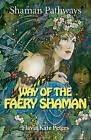 Shaman Pathways - Way of the Faery Shaman: The Book of Spells, Incantations, Meditations & Faery Magic by Flavia Kate Peters (Paperback, 2015)