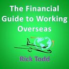 The Financial Guide to Working Overseas: How to Legally Avoid Tax, Invest Wisely, Build Your Career, and Work Abroad Successfully as an Expat by Rick Todd (Paperback / softback, 2010)