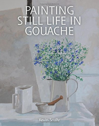 SCULLY, KEVIN-PAINTING STILL LIFE IN GOUACHE BOOK NEUF