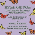 Skylar and Papa: Life Lessons Learned and Relearned: A 365 Day Storybook of Growing Love by Ronald B. Schram (Paperback, 2012)