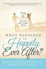 What Happened To Happily Ever After?: Fixing The 10 Mistakes Most Couples Make,