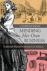 Minding Her Own Business: Colonial Businesswomen in Sydney by Catherine Bishop (Paperback, 2016)