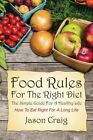 Food Rules for the Right Diet: The Simple Guide for a Healthy Life: How to Eat Right for a Long Life by Jason Craig (Paperback / softback, 2013)