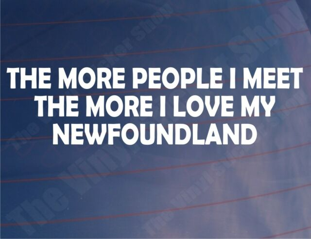 THE MORE PEOPLE I MEET THE MORE I LOVE MY NEWFOUNDLAND Car/Van/Window Sticker