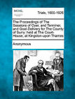 The Proceedings of the Sessions of Oyer, and Terminer, and Goal-Delivery for the County of Surry: Held at the Court-House, at Kingston-Upon Thames by Anonymous (Paperback / softback, 2011)