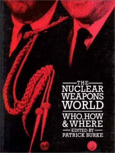 The Nuclear Weapons World : Who, How, and Where: By Patrick Burke