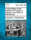 In the Matter of the Petition of Franklin J. Sawyer, for a Writ of Mandamus by Edward C Henderson (Paperback / softback, 2012)