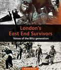 London's East End Survivors: Voices of the Blitz Generation by Andrew Bissell (Hardback, 2010)