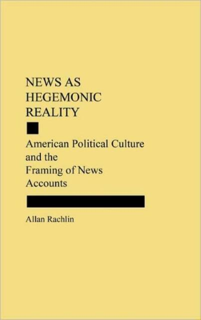 News As Hegemonic Reality: American Political Culture And The Framing Of Ne...