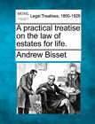 A Practical Treatise on the Law of Estates for Life. by Andrew Bisset (Paperback / softback, 2010)