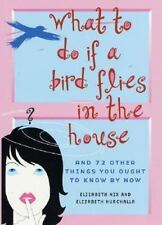 What to Do If a Bird Flies in the House : And 72 Other Things You Ought to Know
