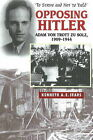 Opposing Hitler: Adam Von Trott Zu Solz, 1909-1944 - 'To Strive & Not to Yield' by Kenneth A.E. Sears (Paperback, 2011)