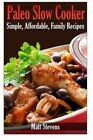 Paleo Slow Cooker: Simple, Affordable, Family Recipes by Matt Stevens (Paperback / softback, 2014)