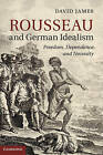 Rousseau and German Idealism: Freedom, Dependence and Necessity by David James (Hardback, 2013)